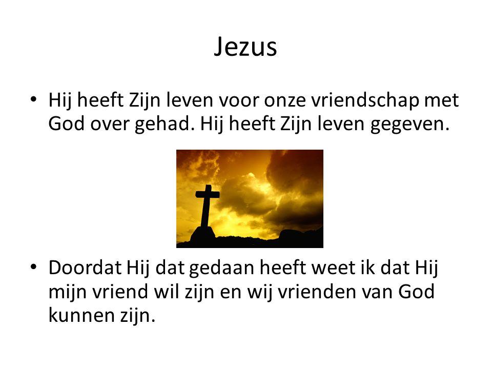 Jezus Hij heeft Zijn leven voor onze vriendschap met God over gehad. Hij heeft Zijn leven gegeven. Doordat Hij dat gedaan heeft weet ik dat Hij mijn v