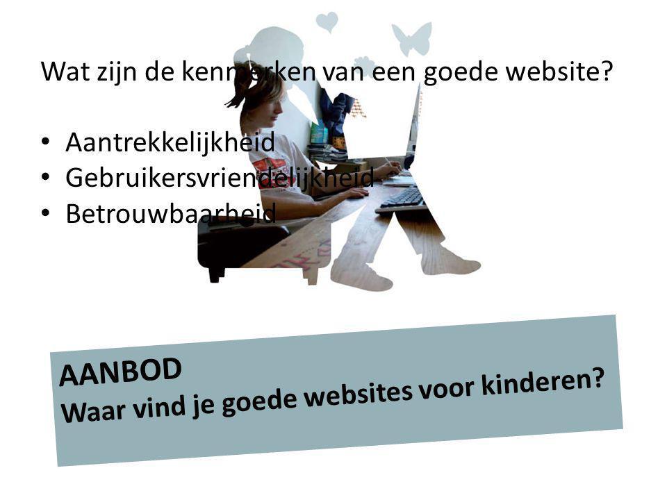Wat zijn de kenmerken van een goede website? Aantrekkelijkheid Gebruikersvriendelijkheid Betrouwbaarheid AANBOD Waar vind je goede websites voor kinde
