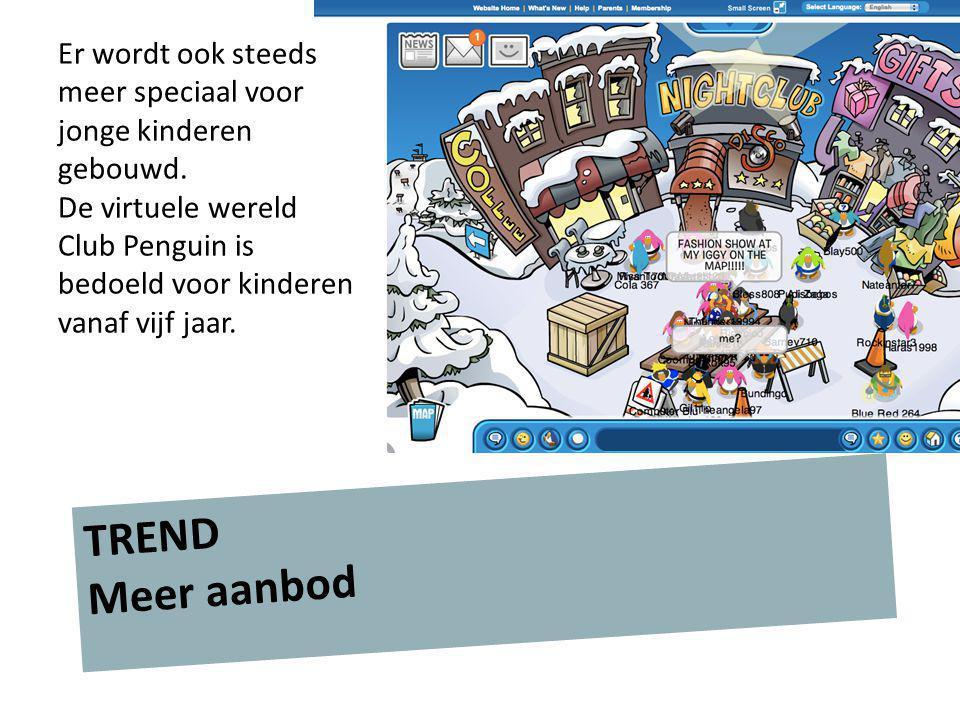 TREND Meer aanbod Er wordt ook steeds meer speciaal voor jonge kinderen gebouwd. De virtuele wereld Club Penguin is bedoeld voor kinderen vanaf vijf j