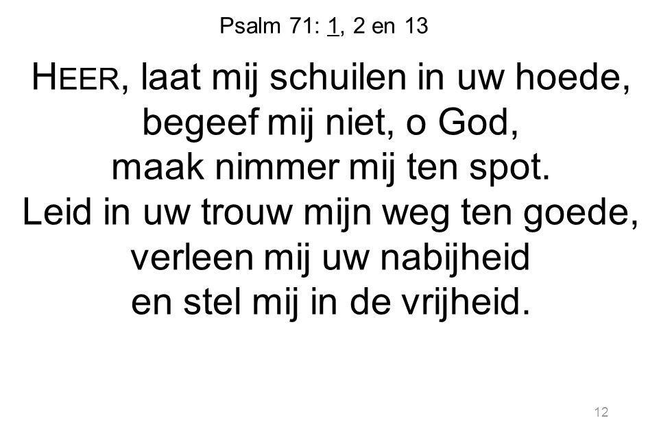 Psalm 71: 1, 2 en 13 H EER, laat mij schuilen in uw hoede, begeef mij niet, o God, maak nimmer mij ten spot.