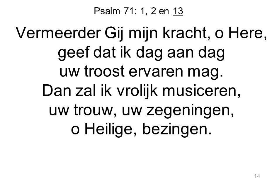 Psalm 71: 1, 2 en 13 Vermeerder Gij mijn kracht, o Here, geef dat ik dag aan dag uw troost ervaren mag.