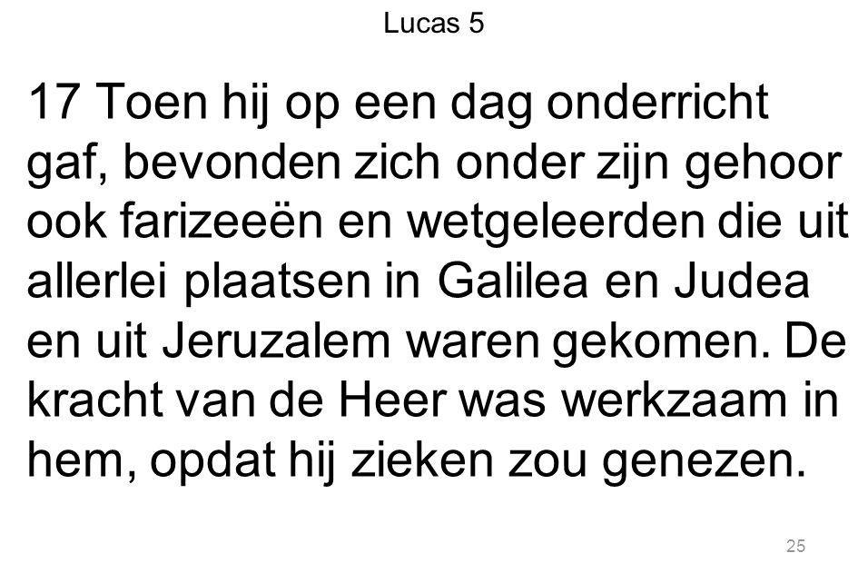 25 17 Toen hij op een dag onderricht gaf, bevonden zich onder zijn gehoor ook farizeeën en wetgeleerden die uit allerlei plaatsen in Galilea en Judea en uit Jeruzalem waren gekomen.