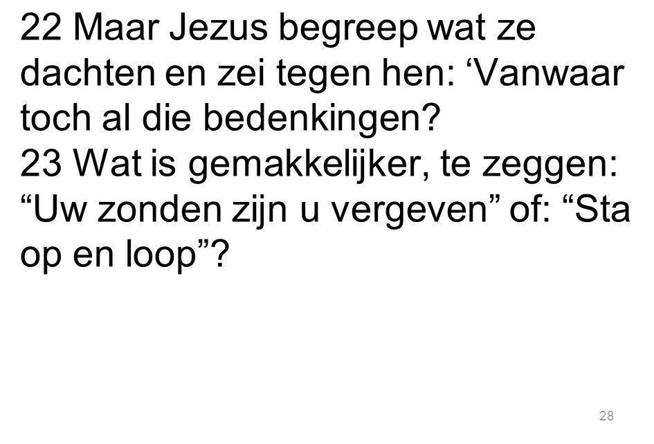 28 22 Maar Jezus begreep wat ze dachten en zei tegen hen: 'Vanwaar toch al die bedenkingen.