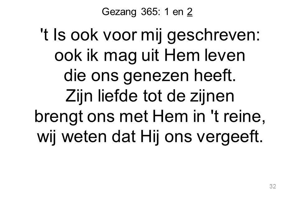 Gezang 365: 1 en 2 t Is ook voor mij geschreven: ook ik mag uit Hem leven die ons genezen heeft.