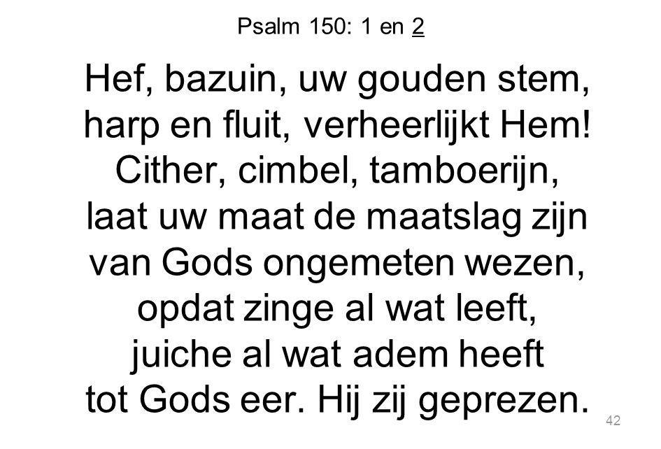 Psalm 150: 1 en 2 Hef, bazuin, uw gouden stem, harp en fluit, verheerlijkt Hem.