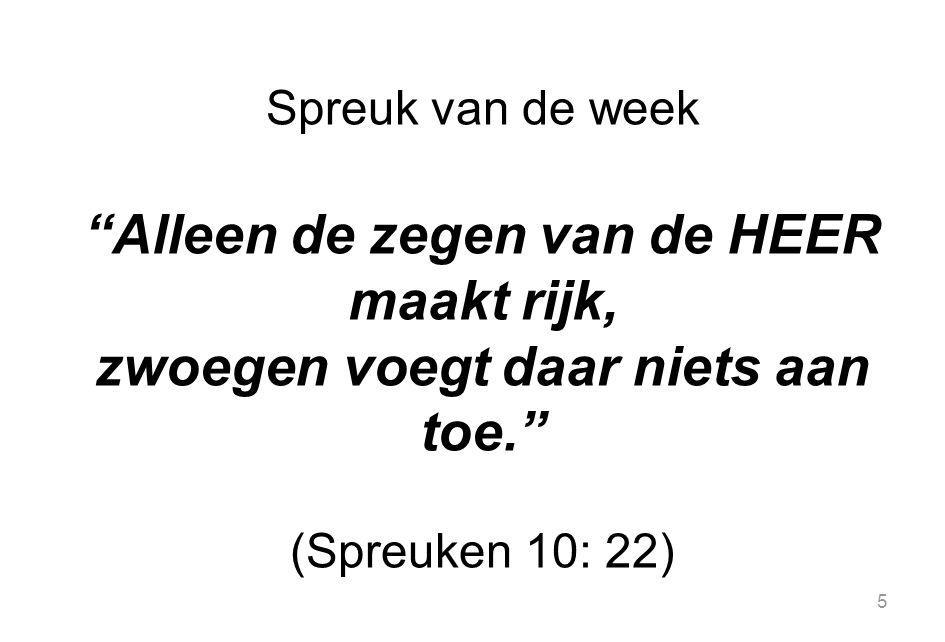 5 Spreuk van de week Alleen de zegen van de HEER maakt rijk, zwoegen voegt daar niets aan toe. (Spreuken 10: 22)