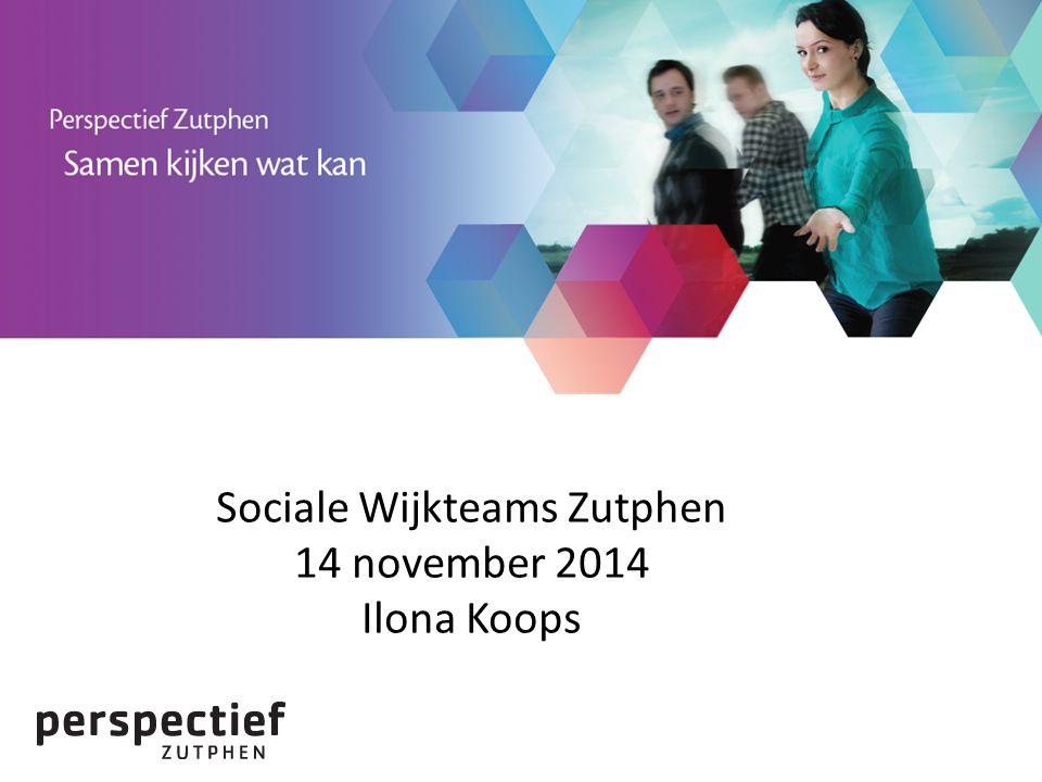 Sociale Wijkteams Zutphen 14 november 2014 Ilona Koops