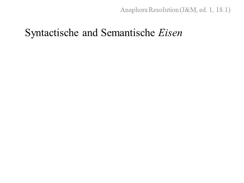 Anaphora Resolution (J&M, ed. 1, 18.1) Syntactische and Semantische Eisen