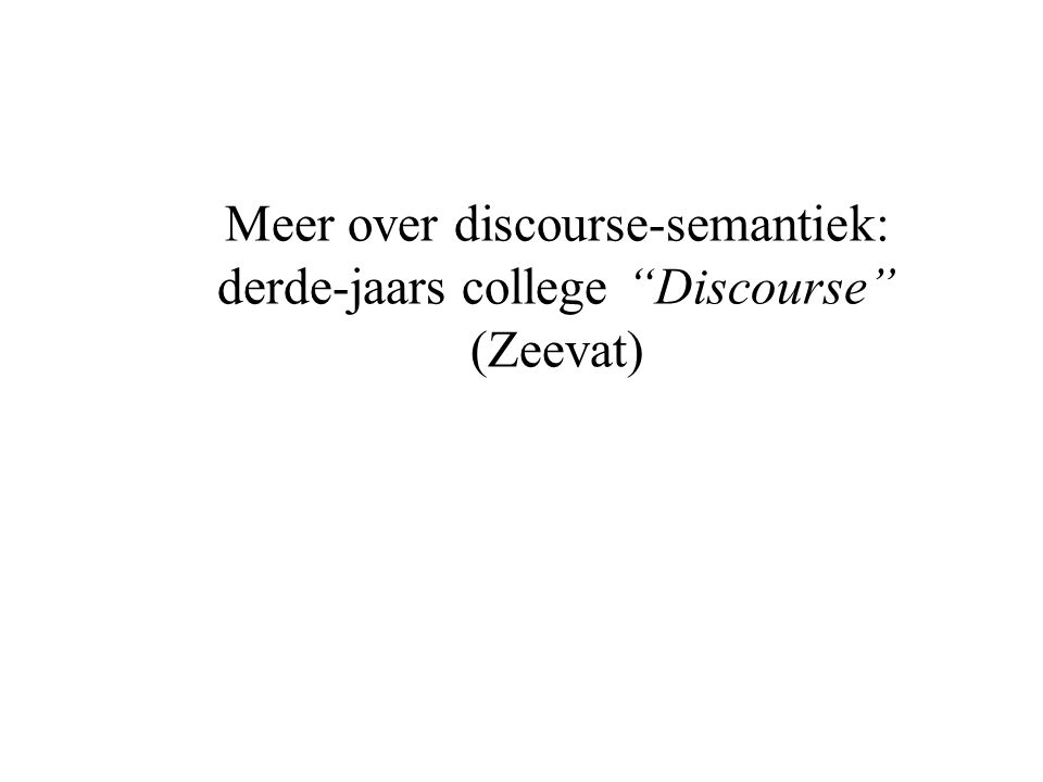 "Meer over discourse-semantiek: derde-jaars college ""Discourse"" (Zeevat)"