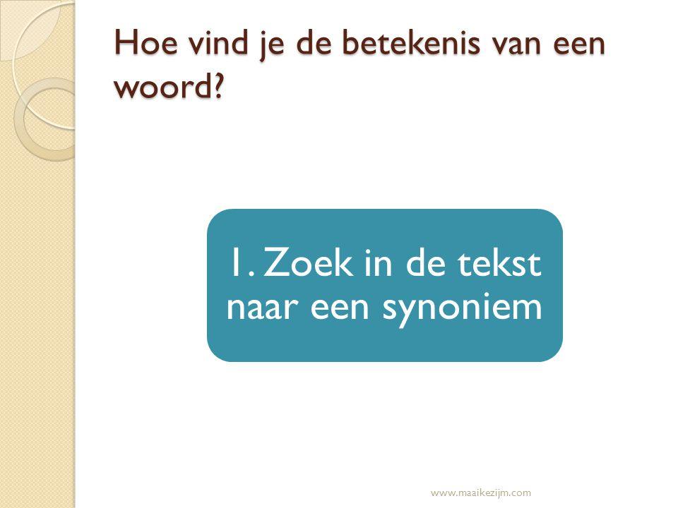 Hoe vind je de betekenis van een woord? 1. Zoek in de tekst naar een synoniem www.maaikezijm.com
