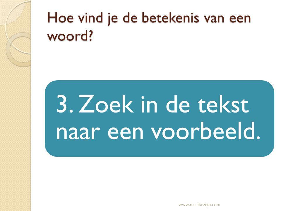 Hoe vind je de betekenis van een woord? 3. Zoek in de tekst naar een voorbeeld. www.maaikezijm.com