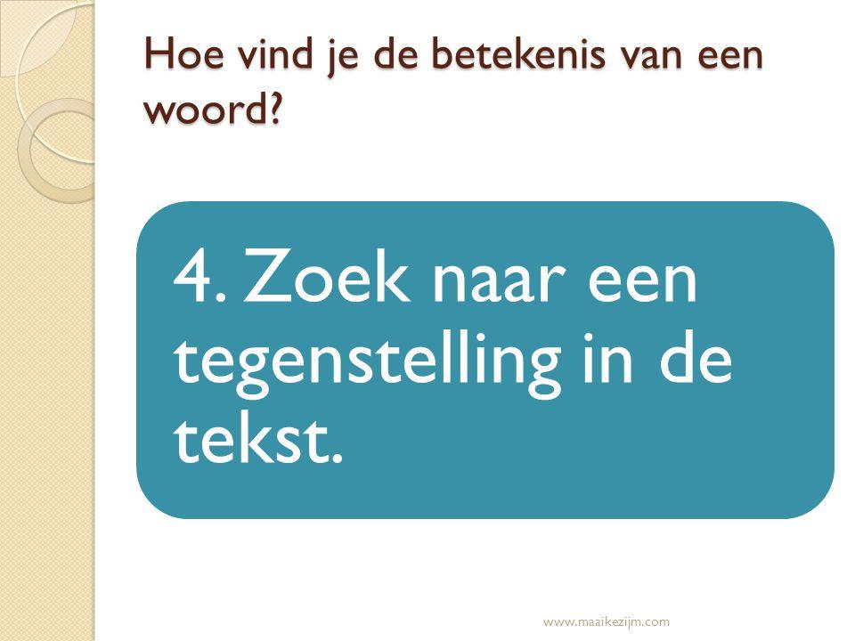 Hoe vind je de betekenis van een woord? 4. Zoek naar een tegenstelling in de tekst. www.maaikezijm.com