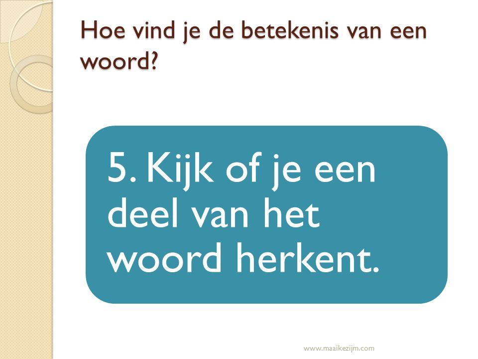 Hoe vind je de betekenis van een woord? 5. Kijk of je een deel van het woord herkent. www.maaikezijm.com