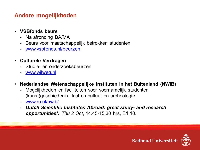 Andere mogelijkheden VSBfonds beurs -Na afronding BA/MA -Beurs voor maatschappelijk betrokken studenten -www.vsbfonds.nl/beurzenwww.vsbfonds.nl/beurzen Culturele Verdragen -Studie- en onderzoeksbeurzen -www.wilweg.nlwww.wilweg.nl Nederlandse Wetenschappelijke Instituten in het Buitenland (NWIB) -Mogelijkheden en faciliteiten voor voornamelijk studenten (kunst)geschiedenis, taal en cultuur en archeologie -www.ru.nl/nwib/www.ru.nl/nwib/ -Dutch Scientific Institutes Abroad: great study- and research opportunities!: Thu 2 Oct, 14.45-15.30 hrs, E1.10.