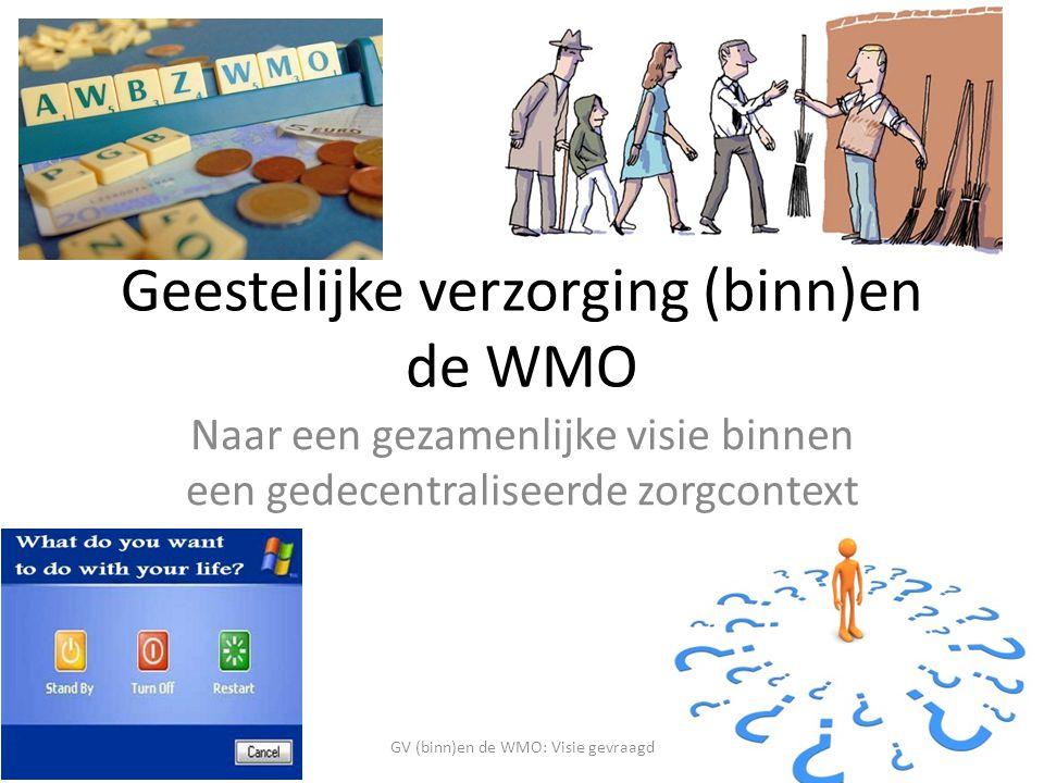 Geestelijke verzorging (binn)en de WMO Naar een gezamenlijke visie binnen een gedecentraliseerde zorgcontext GV (binn)en de WMO: Visie gevraagd