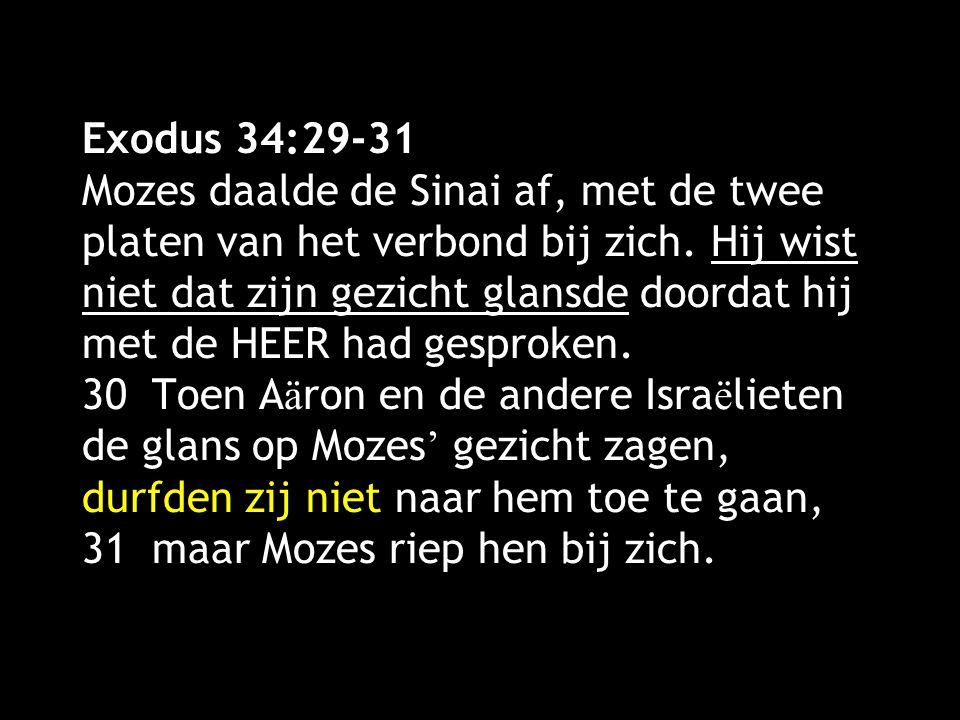 Exodus 34:29-31 Mozes daalde de Sinai af, met de twee platen van het verbond bij zich. Hij wist niet dat zijn gezicht glansde doordat hij met de HEER