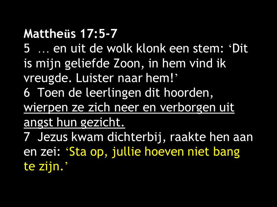 Matthe ü s 17:5-7 5 … en uit de wolk klonk een stem: ' Dit is mijn geliefde Zoon, in hem vind ik vreugde. Luister naar hem! ' 6 Toen de leerlingen dit