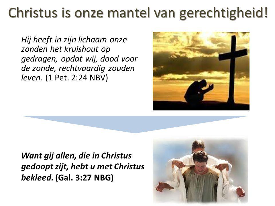 Christus is onze mantel van gerechtigheid! Want gij allen, die in Christus gedoopt zijt, hebt u met Christus bekleed. (Gal. 3:27 NBG) Hij heeft in zij