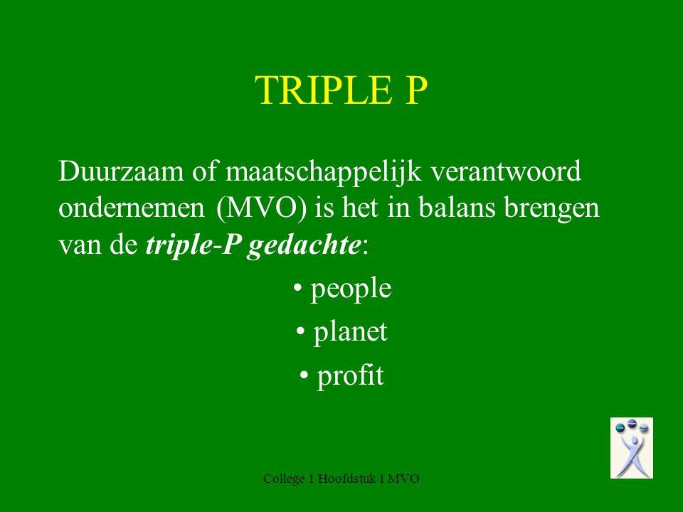 College 1 Hoofdstuk 1 MVO TRIPLE P Duurzaam of maatschappelijk verantwoord ondernemen (MVO) is het in balans brengen van de triple-P gedachte: people planet profit