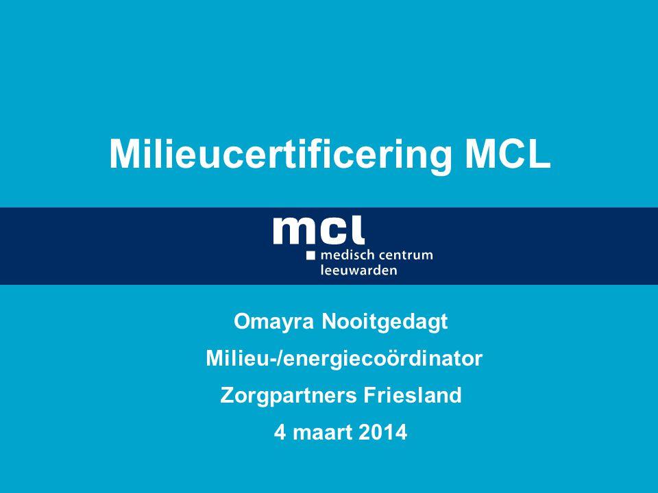 Milieucertificering MCL Omayra Nooitgedagt Milieu-/energiecoördinator Zorgpartners Friesland 4 maart 2014