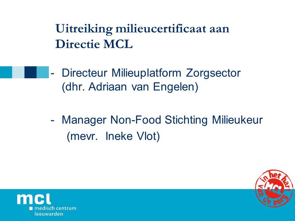 Uitreiking milieucertificaat aan Directie MCL -Directeur Milieuplatform Zorgsector (dhr. Adriaan van Engelen) -Manager Non-Food Stichting Milieukeur (