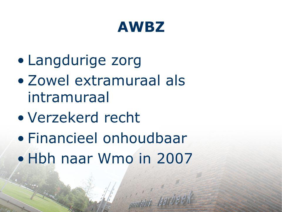 AWBZ Langdurige zorg Zowel extramuraal als intramuraal Verzekerd recht Financieel onhoudbaar Hbh naar Wmo in 2007