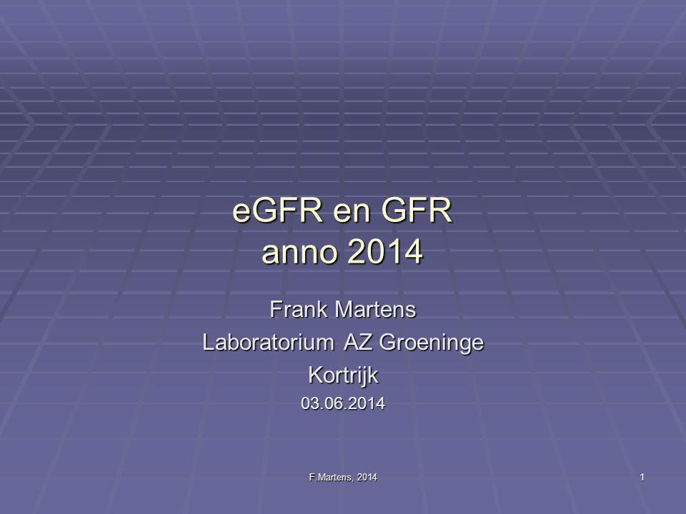 F.Martens, 2014 1 eGFR en GFR anno 2014 Frank Martens Laboratorium AZ Groeninge Kortrijk03.06.2014