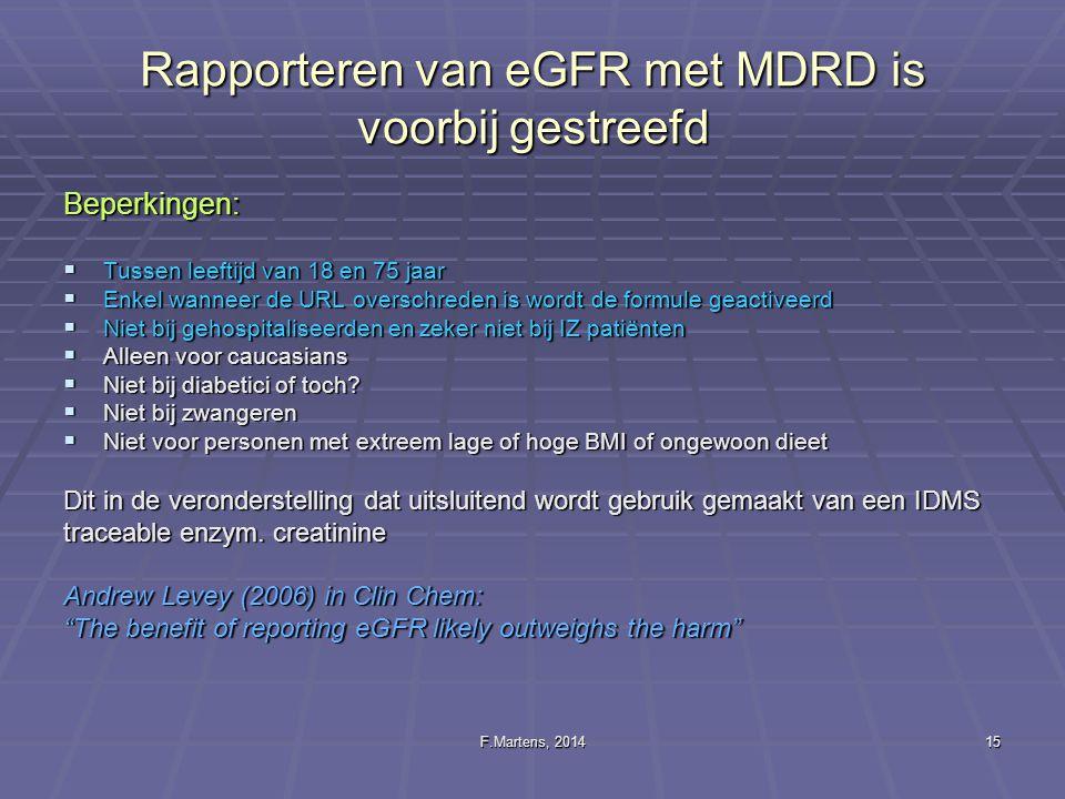 F.Martens, 201415 Rapporteren van eGFR met MDRD is voorbij gestreefd Beperkingen:  Tussen leeftijd van 18 en 75 jaar  Enkel wanneer de URL overschre