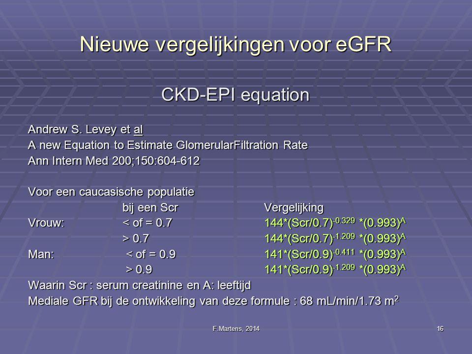 F.Martens, 201416 Nieuwe vergelijkingen voor eGFR CKD-EPI equation Andrew S. Levey et al A new Equation to Estimate GlomerularFiltration Rate Ann Inte