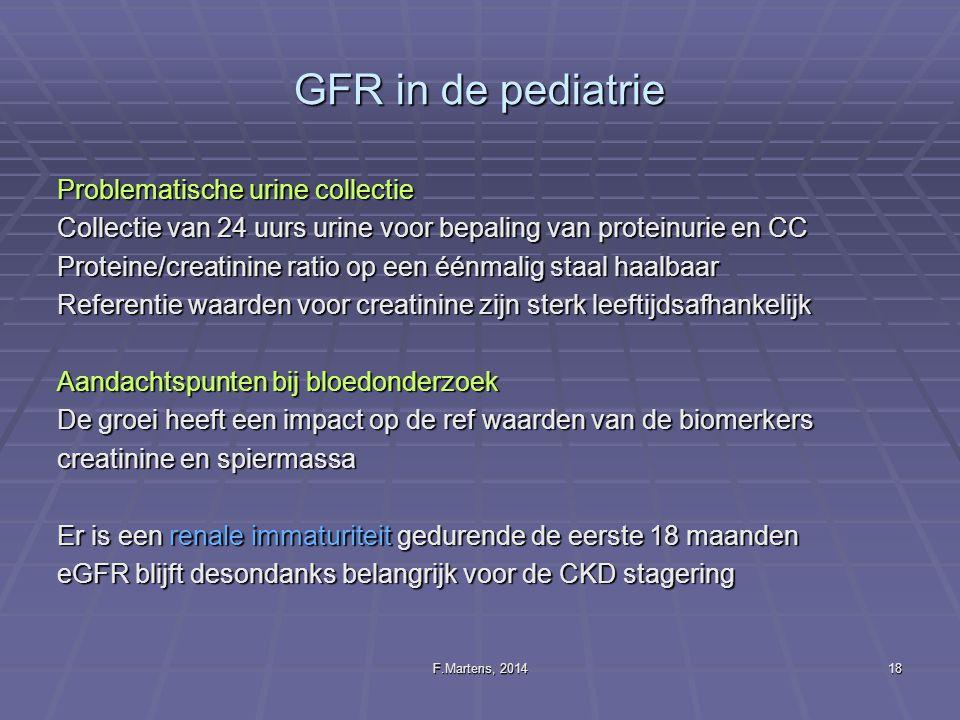 F.Martens, 201418 GFR in de pediatrie Problematische urine collectie Collectie van 24 uurs urine voor bepaling van proteinurie en CC Proteine/creatini