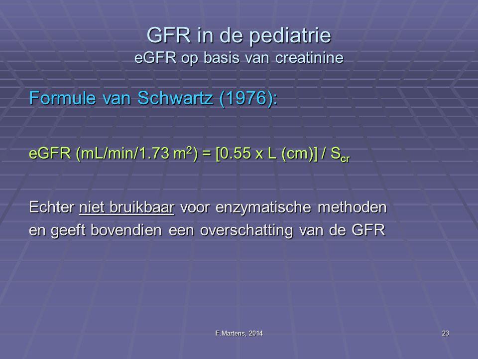 F.Martens, 201423 GFR in de pediatrie eGFR op basis van creatinine Formule van Schwartz (1976): eGFR (mL/min/1.73 m 2 ) = [0.55 x L (cm)] / S cr Echte