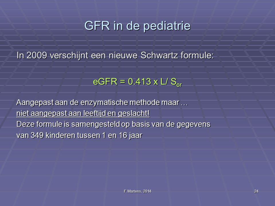 F.Martens, 201424 GFR in de pediatrie In 2009 verschijnt een nieuwe Schwartz formule: eGFR = 0.413 x L/ S cr Aangepast aan de enzymatische methode maa