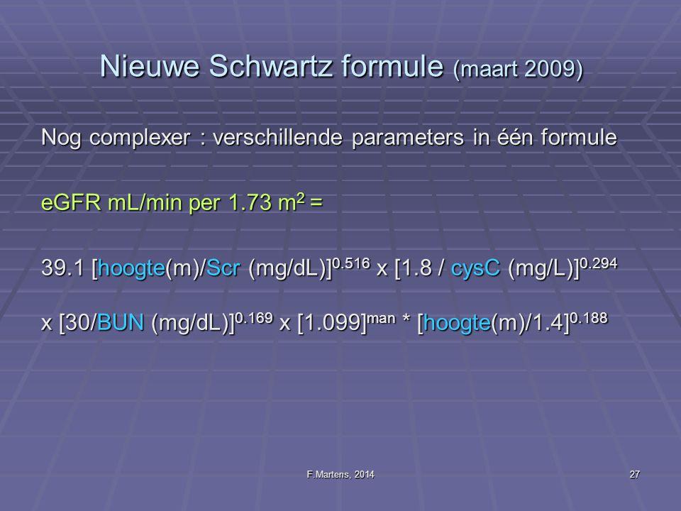 F.Martens, 201427 Nieuwe Schwartz formule (maart 2009) Nog complexer : verschillende parameters in één formule eGFR mL/min per 1.73 m 2 = 39.1 [hoogte