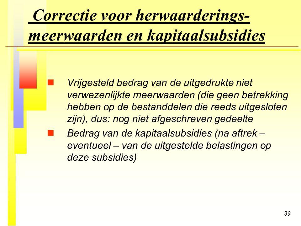 39 Correctie voor herwaarderings- meerwaarden en kapitaalsubsidies n nVrijgesteld bedrag van de uitgedrukte niet verwezenlijkte meerwaarden (die geen betrekking hebben op de bestanddelen die reeds uitgesloten zijn), dus: nog niet afgeschreven gedeelte n nBedrag van de kapitaalsubsidies (na aftrek – eventueel – van de uitgestelde belastingen op deze subsidies)