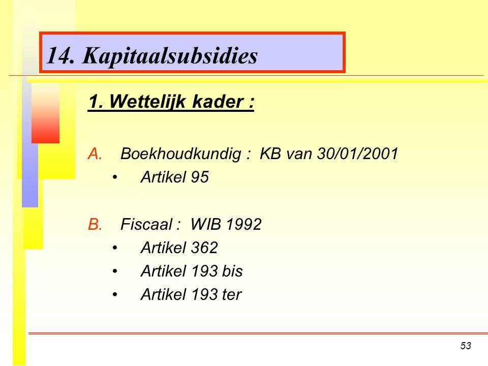 53 14.Kapitaalsubsidies 1. Wettelijk kader : A. A.Boekhoudkundig : KB van 30/01/2001 Artikel 95 B.