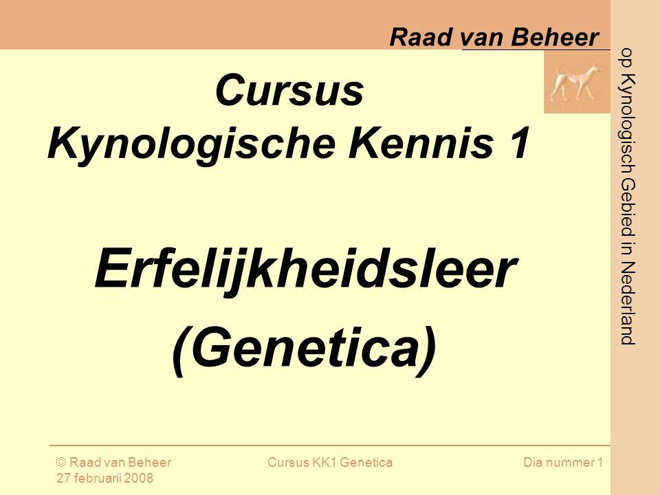 op Kynologisch Gebied in Nederland Raad van Beheer © Raad van Beheer 27 februarii 2008 Cursus KK1 GeneticaDia nummer 1 Cursus Kynologische Kennis 1 Erfelijkheidsleer (Genetica)