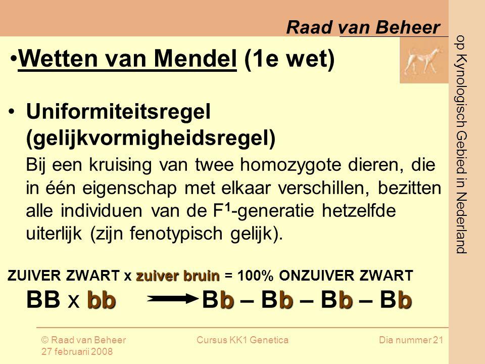 op Kynologisch Gebied in Nederland Raad van Beheer © Raad van Beheer 27 februarii 2008 Cursus KK1 GeneticaDia nummer 21 Uniformiteitsregel (gelijkvormigheidsregel) Bij een kruising van twee homozygote dieren, die in één eigenschap met elkaar verschillen, bezitten alle individuen van de F 1 -generatie hetzelfde uiterlijk (zijn fenotypisch gelijk).