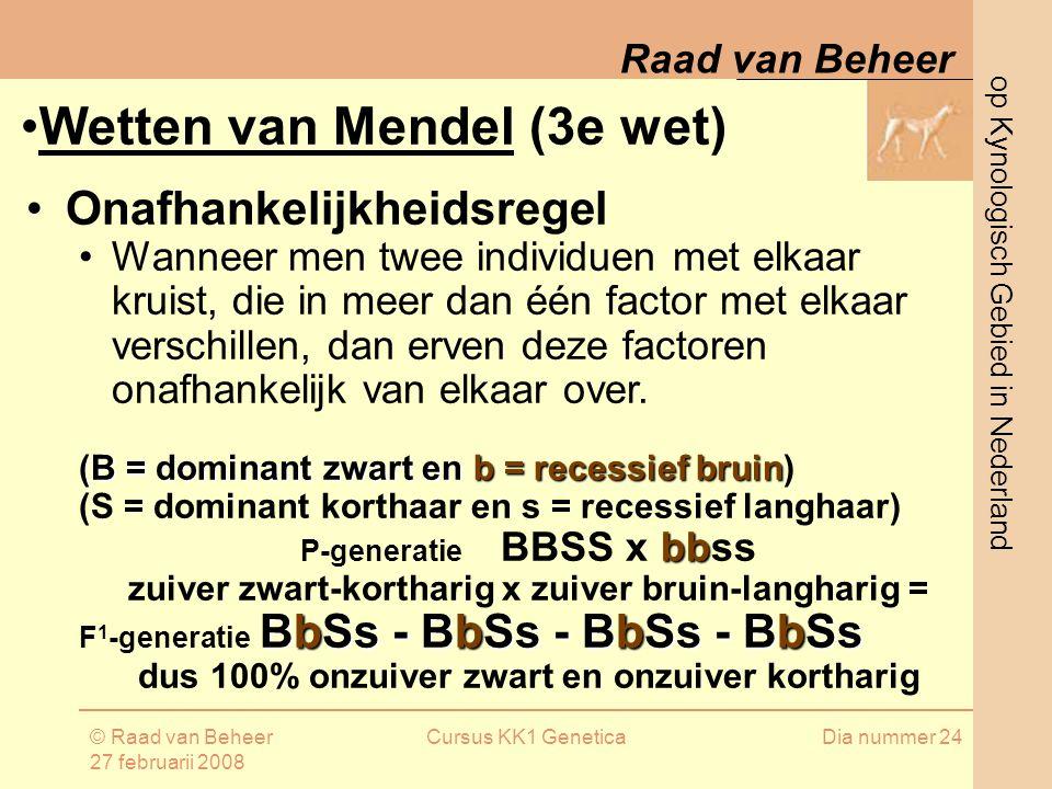op Kynologisch Gebied in Nederland Raad van Beheer © Raad van Beheer 27 februarii 2008 Cursus KK1 GeneticaDia nummer 24 Onafhankelijkheidsregel Wanneer men twee individuen met elkaar kruist, die in meer dan één factor met elkaar verschillen, dan erven deze factoren onafhankelijk van elkaar over.