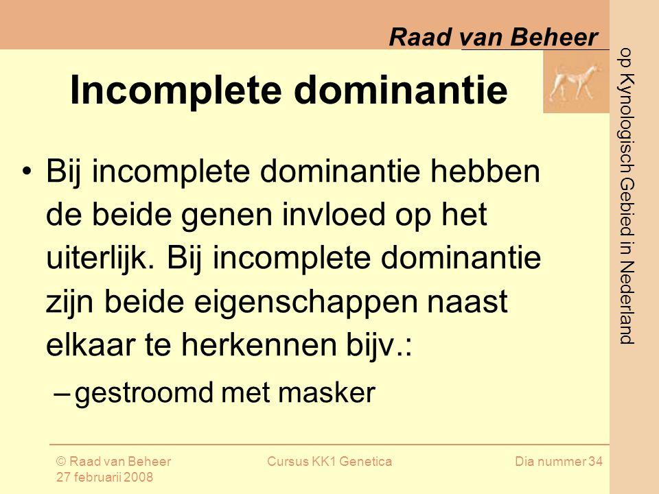 op Kynologisch Gebied in Nederland Raad van Beheer © Raad van Beheer 27 februarii 2008 Cursus KK1 GeneticaDia nummer 34 Incomplete dominantie Bij incomplete dominantie hebben de beide genen invloed op het uiterlijk.