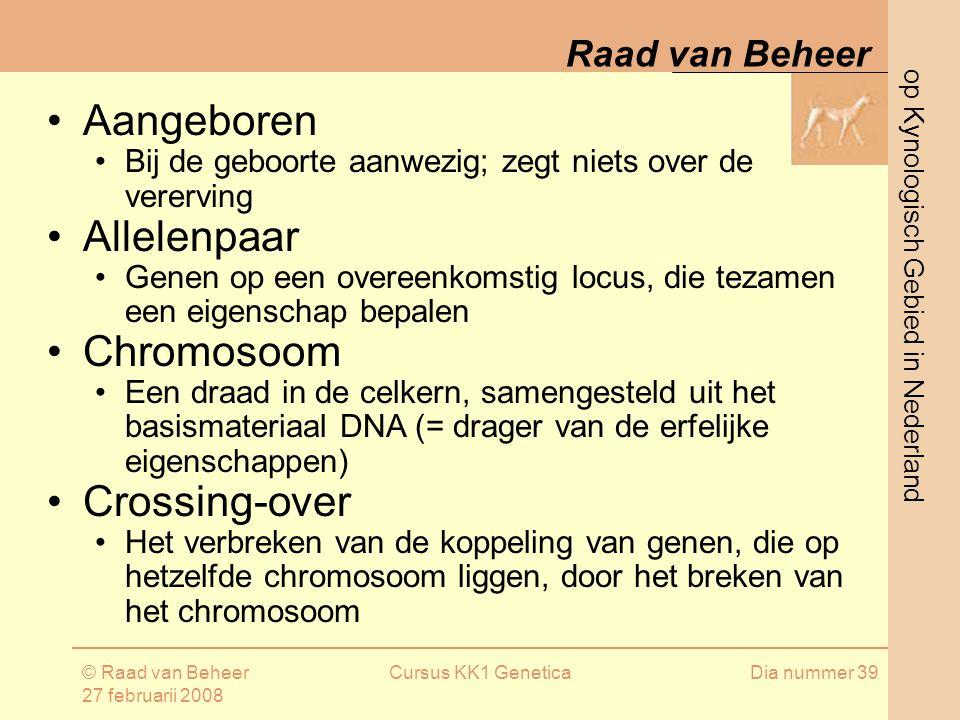 op Kynologisch Gebied in Nederland Raad van Beheer © Raad van Beheer 27 februarii 2008 Cursus KK1 GeneticaDia nummer 39 Aangeboren Bij de geboorte aanwezig; zegt niets over de vererving Allelenpaar Genen op een overeenkomstig locus, die tezamen een eigenschap bepalen Chromosoom Een draad in de celkern, samengesteld uit het basismateriaal DNA (= drager van de erfelijke eigenschappen) Crossing-over Het verbreken van de koppeling van genen, die op hetzelfde chromosoom liggen, door het breken van het chromosoom