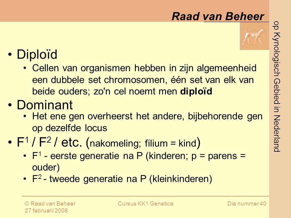 op Kynologisch Gebied in Nederland Raad van Beheer © Raad van Beheer 27 februarii 2008 Cursus KK1 GeneticaDia nummer 40 Diploïd Cellen van organismen hebben in zijn algemeenheid een dubbele set chromosomen, één set van elk van beide ouders; zo n cel noemt men diploïd Dominant Het ene gen overheerst het andere, bijbehorende gen op dezelfde locus F 1 / F 2 / etc.