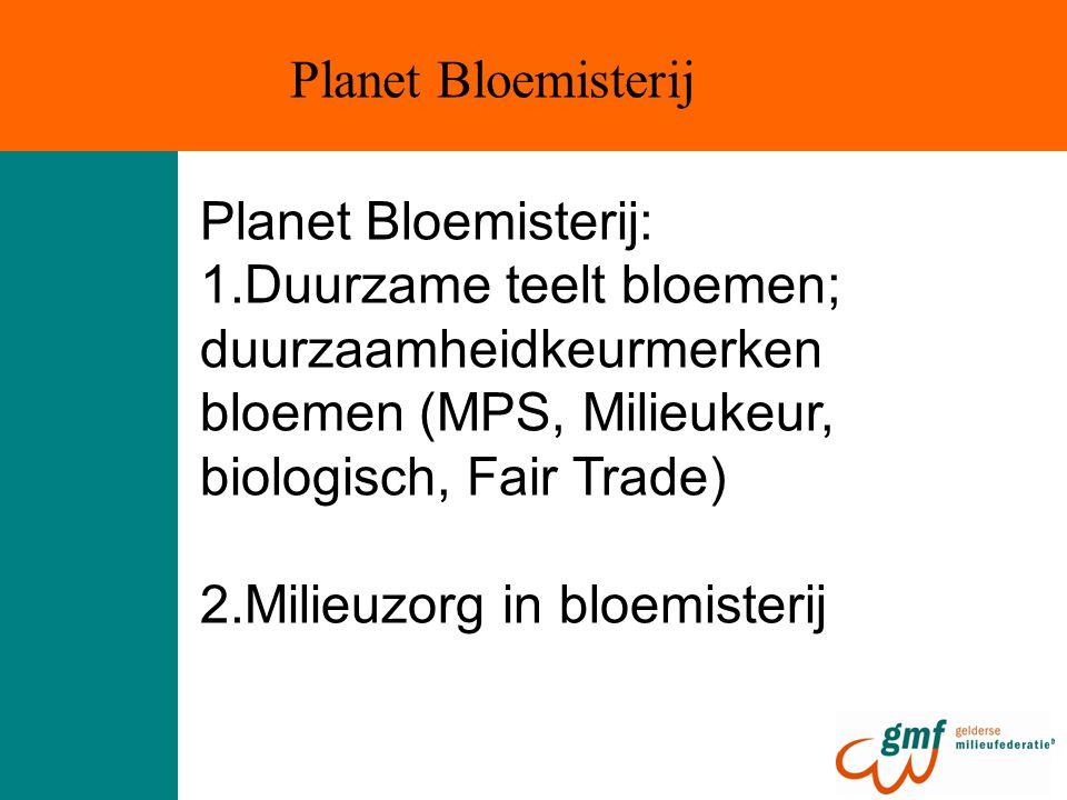 Planet Bloemisterij: 1.Duurzame teelt bloemen; duurzaamheidkeurmerken bloemen (MPS, Milieukeur, biologisch, Fair Trade) 2.Milieuzorg in bloemisterij P