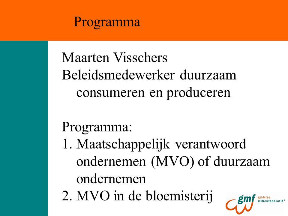 Maarten Visschers Beleidsmedewerker duurzaam consumeren en produceren Programma: 1.Maatschappelijk verantwoord ondernemen (MVO) of duurzaam ondernemen 2.MVO in de bloemisterij Programma