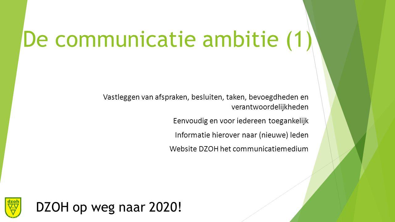 De communicatie ambitie (1) Vastleggen van afspraken, besluiten, taken, bevoegdheden en verantwoordelijkheden Eenvoudig en voor iedereen toegankelijk Informatie hierover naar (nieuwe) leden Website DZOH het communicatiemedium DZOH op weg naar 2020!