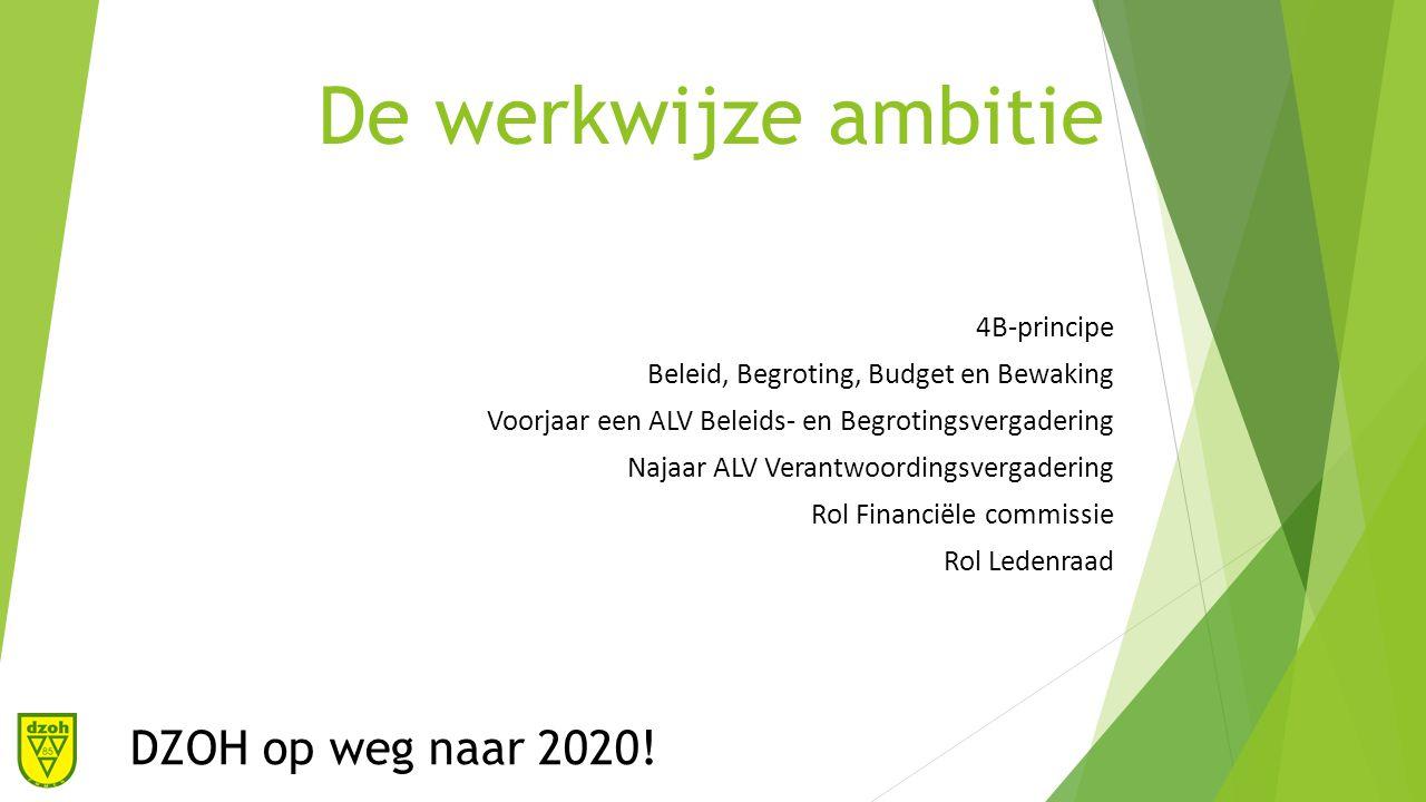De werkwijze ambitie 4B-principe Beleid, Begroting, Budget en Bewaking Voorjaar een ALV Beleids- en Begrotingsvergadering Najaar ALV Verantwoordingsvergadering Rol Financiële commissie Rol Ledenraad DZOH op weg naar 2020!