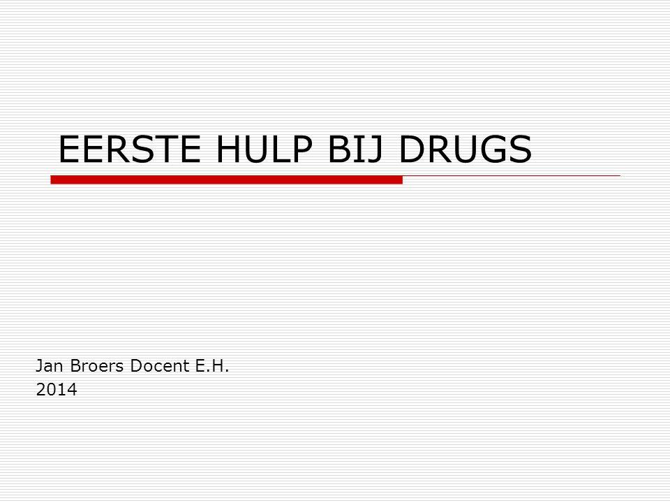 EERSTE HULP BIJ DRUGS Jan Broers Docent E.H. 2014