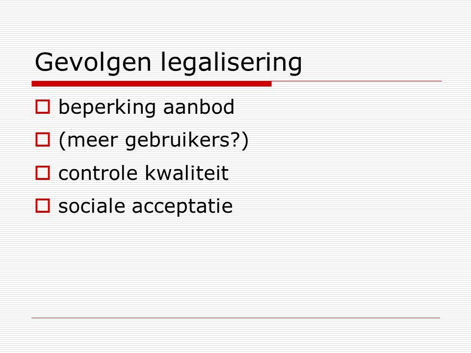 Gevolgen legalisering  beperking aanbod  (meer gebruikers?)  controle kwaliteit  sociale acceptatie