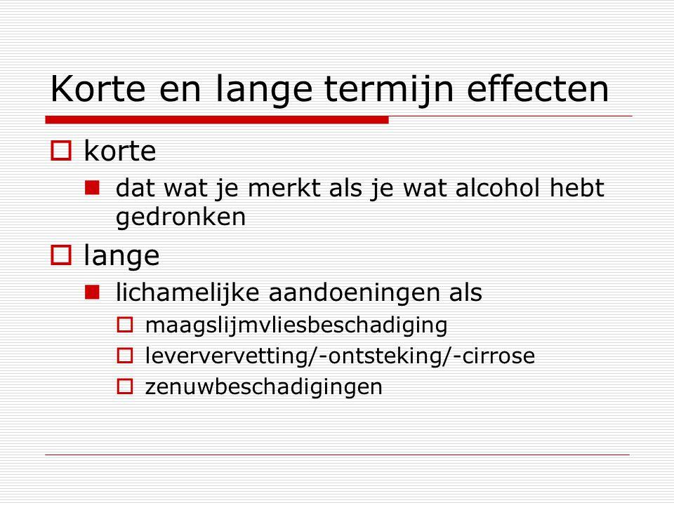 Korte en lange termijn effecten  korte dat wat je merkt als je wat alcohol hebt gedronken  lange lichamelijke aandoeningen als  maagslijmvliesbesch