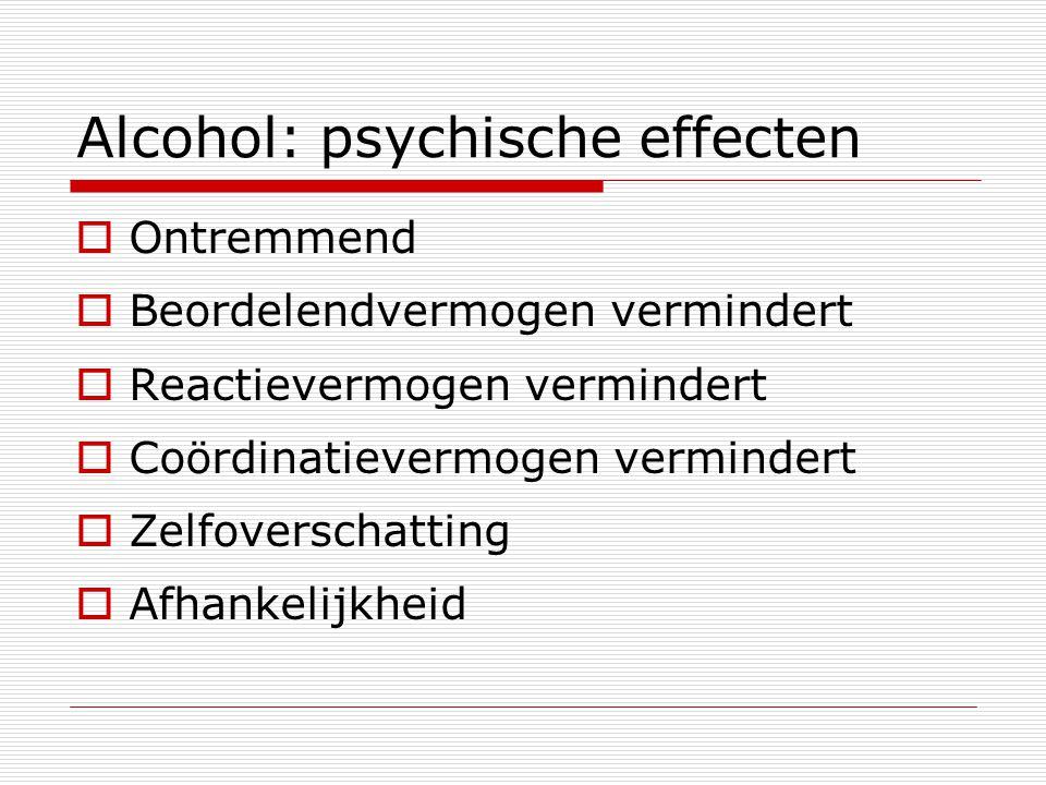 Alcohol: psychische effecten  Ontremmend  Beordelendvermogen vermindert  Reactievermogen vermindert  Coördinatievermogen vermindert  Zelfoverscha