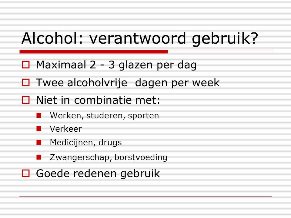 Alcohol: verantwoord gebruik?  Maximaal 2 - 3 glazen per dag  Twee alcoholvrije dagen per week  Niet in combinatie met: Werken, studeren, sporten V
